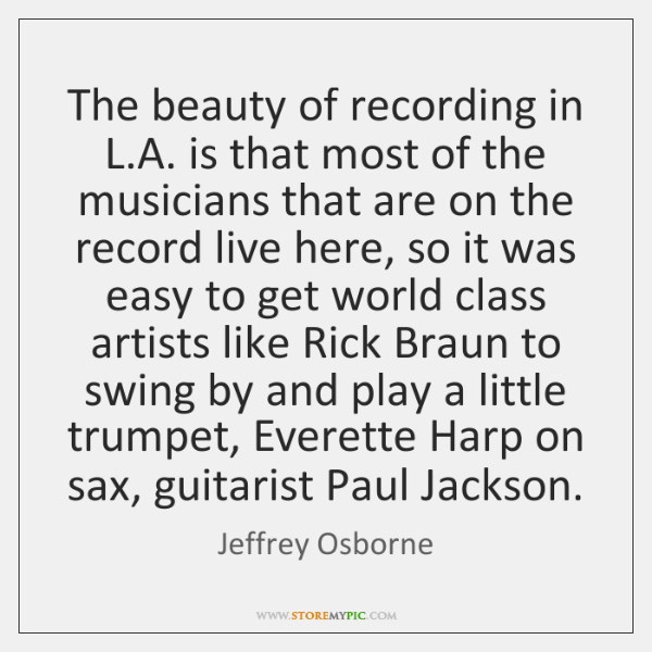 The beauty of recording in L.A. is that most of the ...
