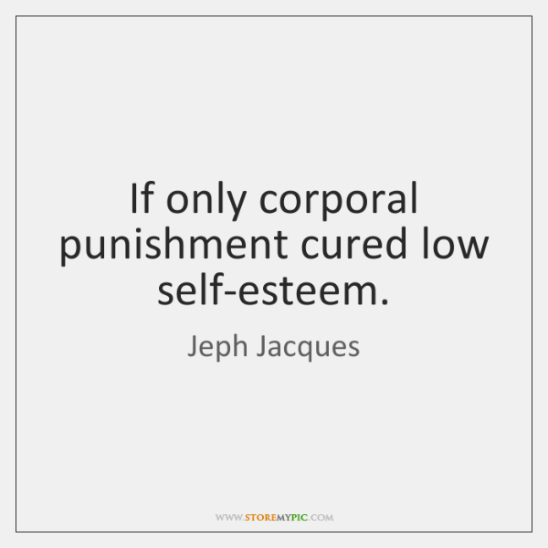 If only corporal punishment cured low self-esteem.