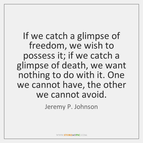 If we catch a glimpse of freedom, we wish to possess it; ...