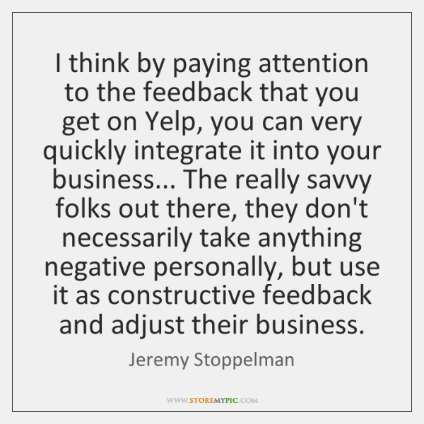 I think by paying attention to the feedback that you get on ...