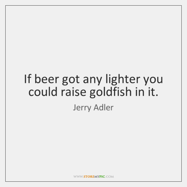 If beer got any lighter you could raise goldfish in it.
