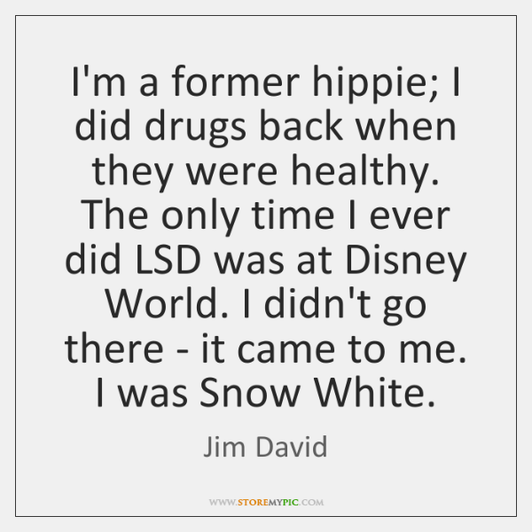 I'm a former hippie; I did drugs back when they were healthy. ...