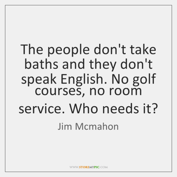 The people don't take baths and they don't speak English. No golf ...