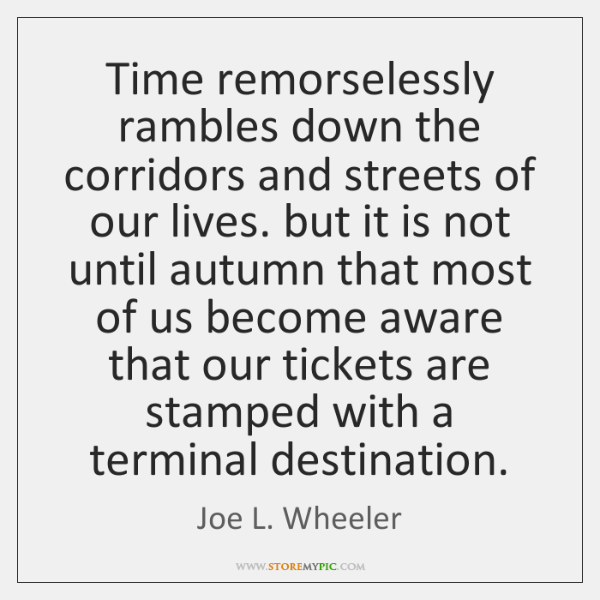 Time remorselessly rambles down the corridors and streets of our lives. but ...