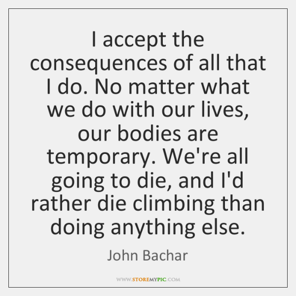 I accept the consequences of all that I do. No matter what ...