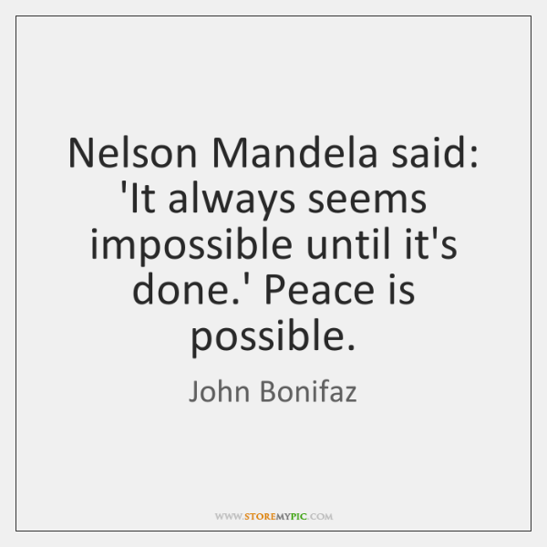 Nelson Mandela said: 'It always seems impossible until it's done.' Peace ...