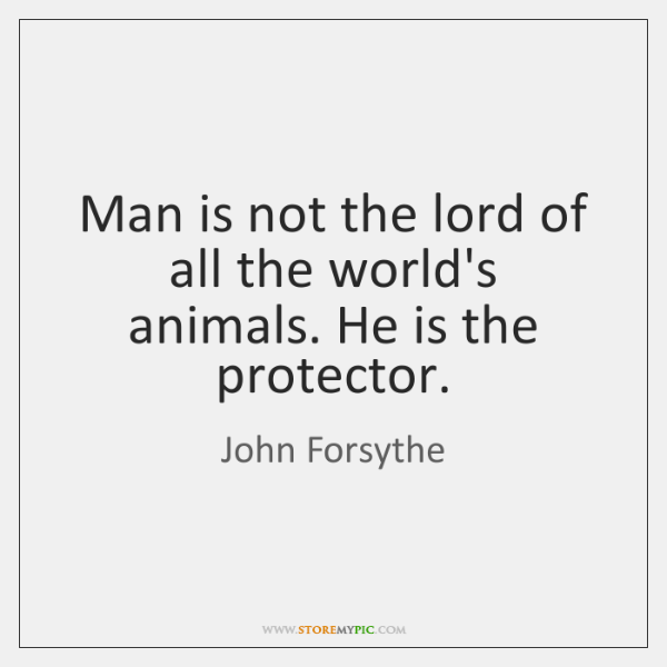 Man is not the lord of all the world's animals. He is ...
