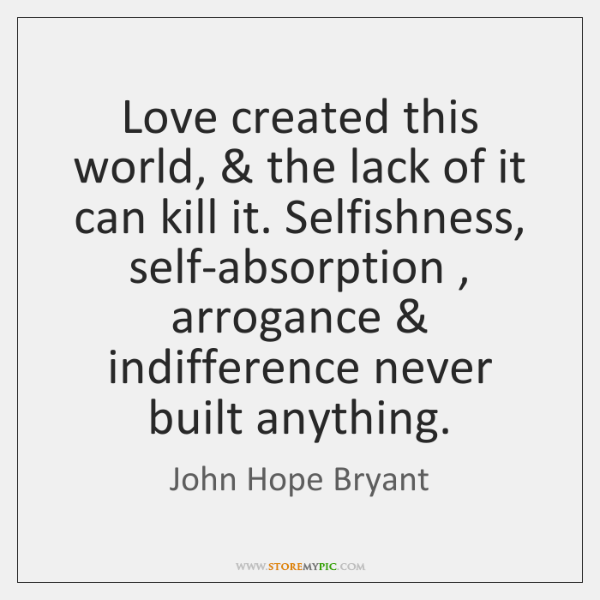 Love created this world, & the lack of it can kill it. Selfishness, ...