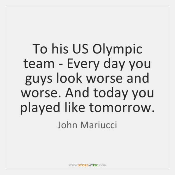 To his US Olympic team - Every day you guys look worse ...