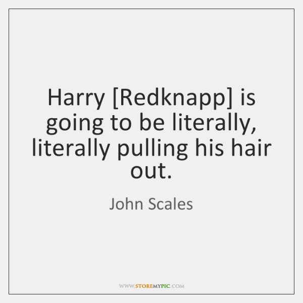Harry [Redknapp] is going to be literally, literally pulling his hair out.