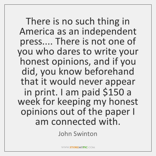There is no such thing in America as an independent press.... There ...