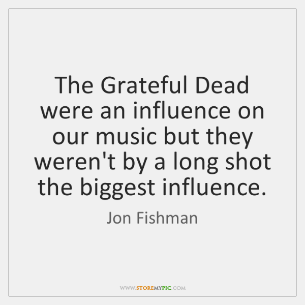 The Grateful Dead were an influence on our music but they weren't ...