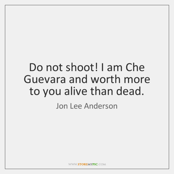 Do not shoot! I am Che Guevara and worth more to you ...