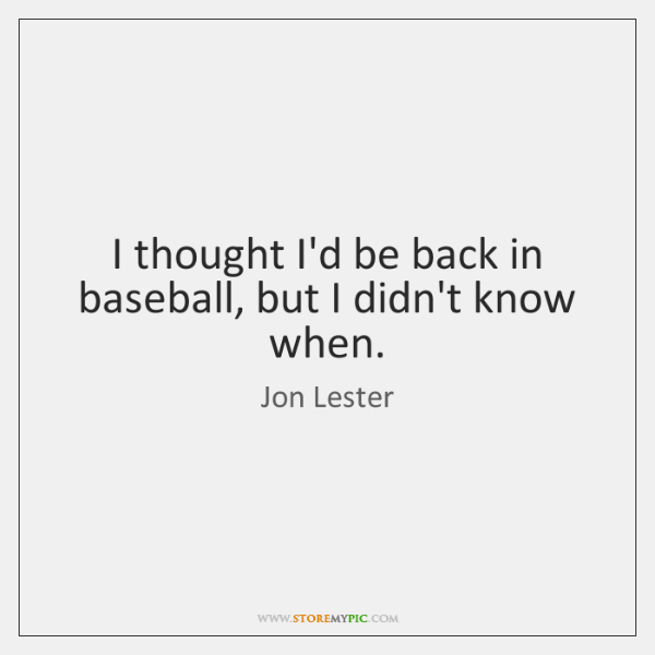 I thought I'd be back in baseball, but I didn't know when.