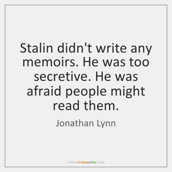Stalin didn't write any memoirs. He was too secretive. He was afraid ...
