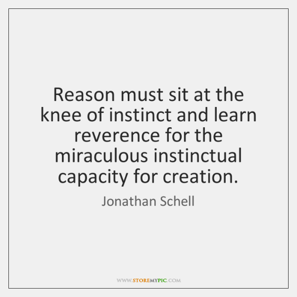 Reason must sit at the knee of instinct and learn reverence for ...
