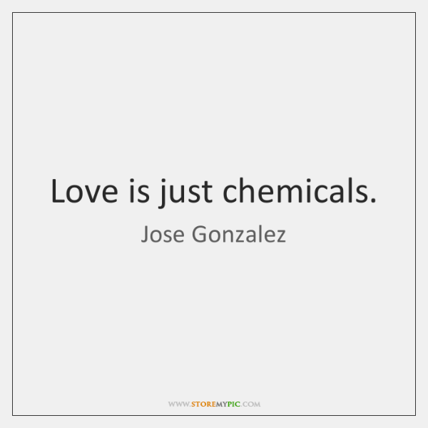 Love is just chemicals.