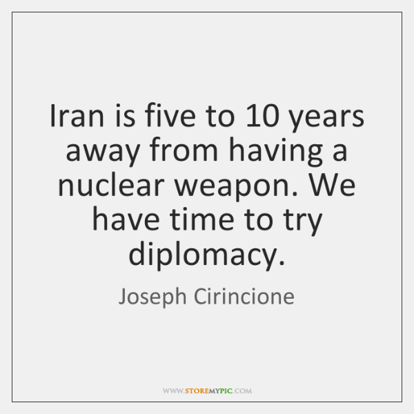 Iran is five to 10 years away from having a nuclear weapon. We ...
