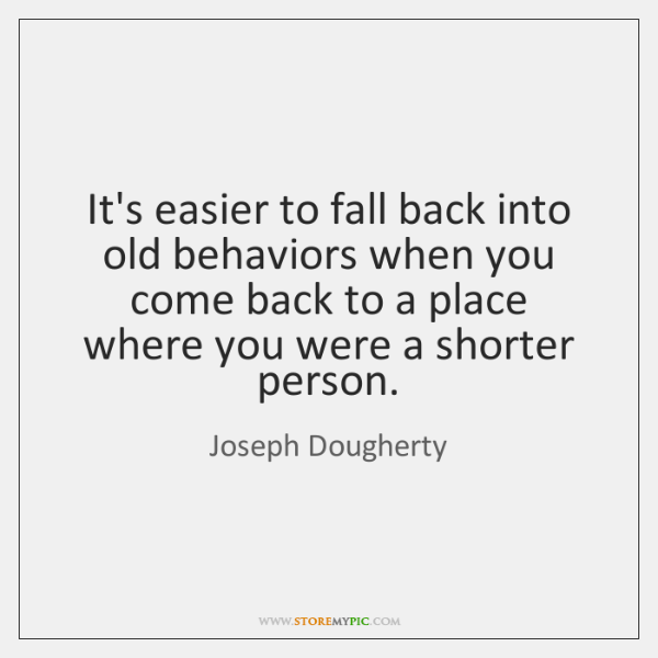 It's easier to fall back into old behaviors when you come back ...