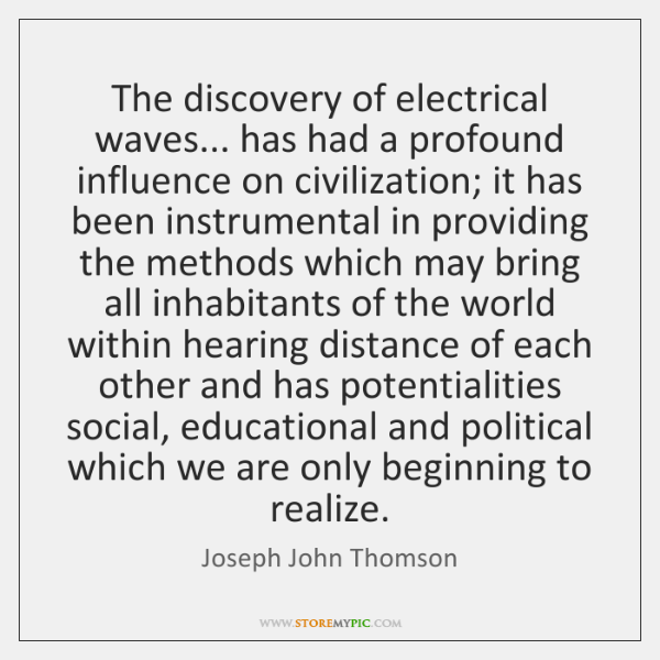 The discovery of electrical waves... has had a profound influence on civilization; ...