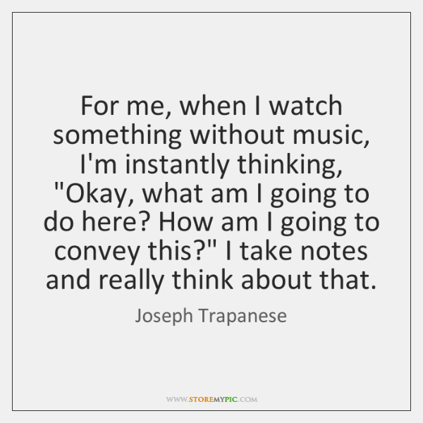For me, when I watch something without music, I'm instantly thinking,