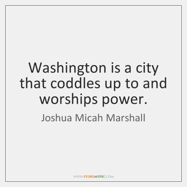 Washington is a city that coddles up to and worships power.