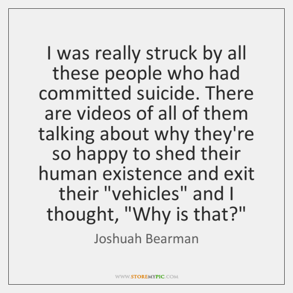 I was really struck by all these people who had committed suicide. ...