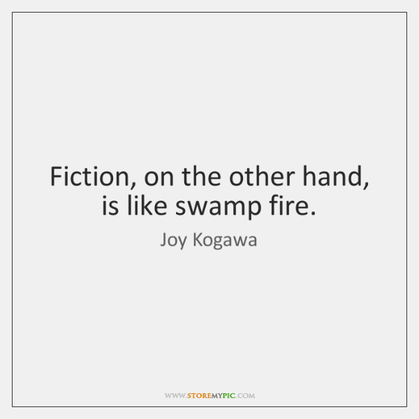 Fiction, on the other hand, is like swamp fire.