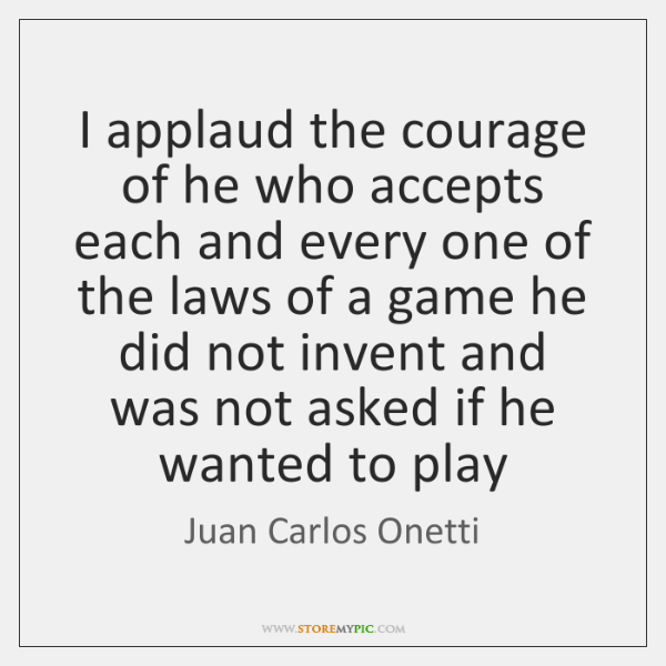 I applaud the courage of he who accepts each and every one ...
