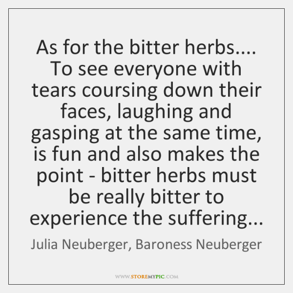 As for the bitter herbs.... To see everyone with tears coursing down ...