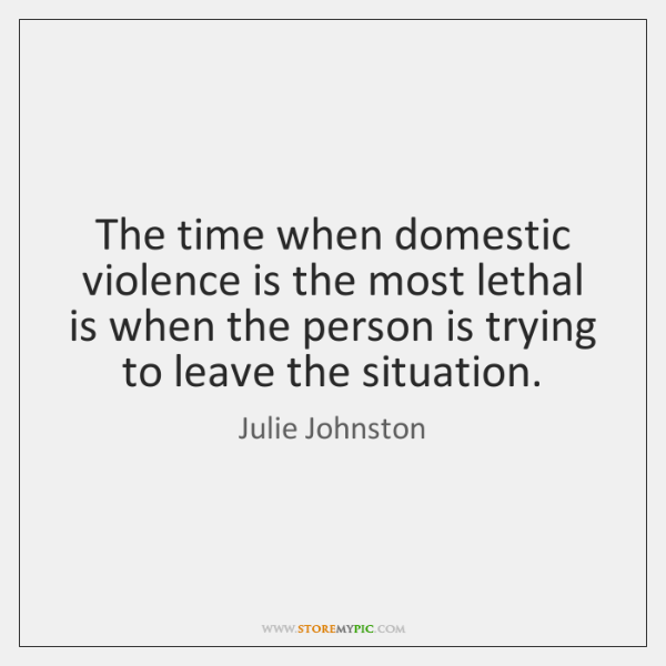The time when domestic violence is the most lethal is when the ...