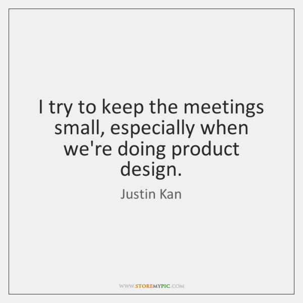 I try to keep the meetings small, especially when we're doing product ...