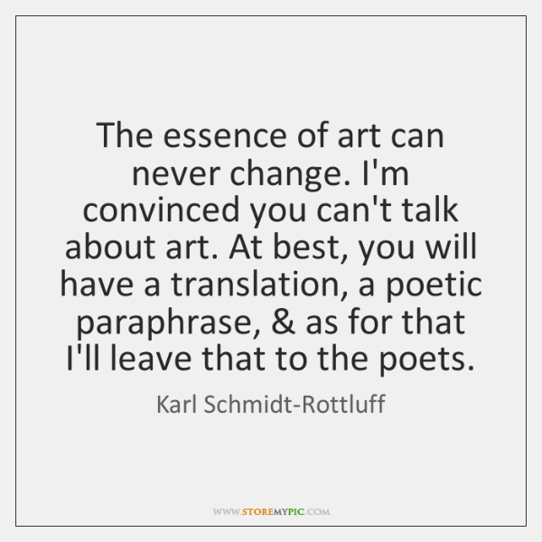 The essence of art can never change. I'm convinced you can't talk ...
