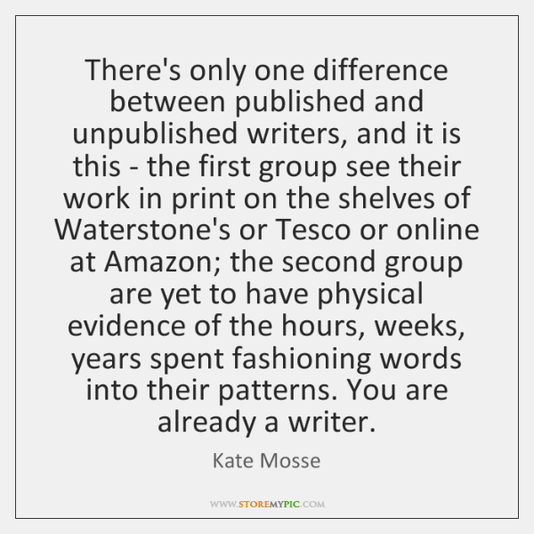 There's only one difference between published and unpublished writers, and it is ...