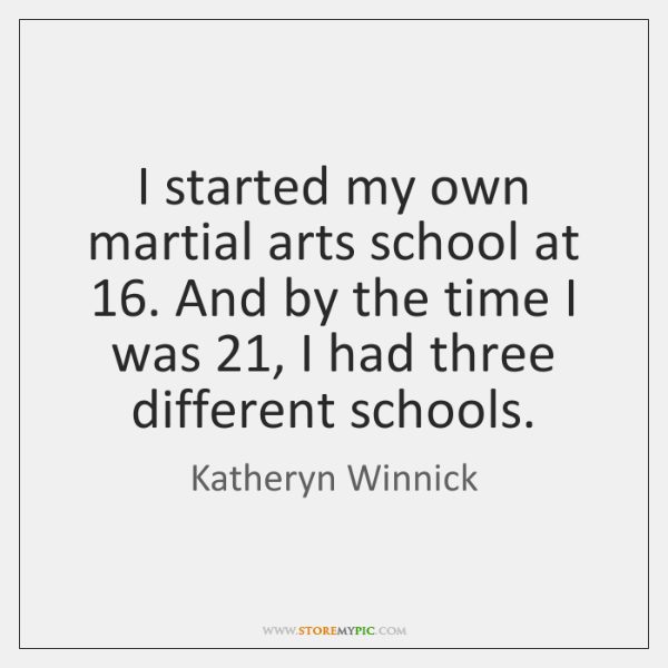 I started my own martial arts school at 16. And by the time ...
