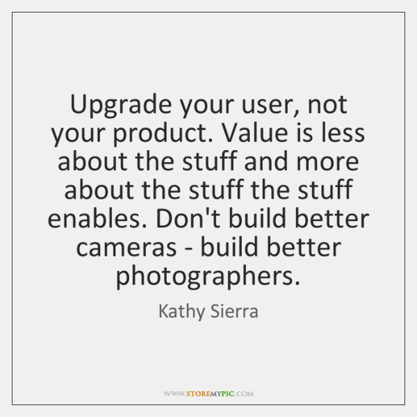 Upgrade your user, not your product. Value is less about the stuff ...