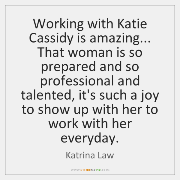 Working with Katie Cassidy is amazing... That woman is so prepared and ...