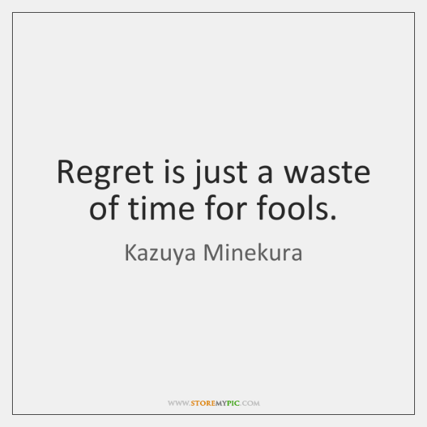 Regret is just a waste of time for fools.