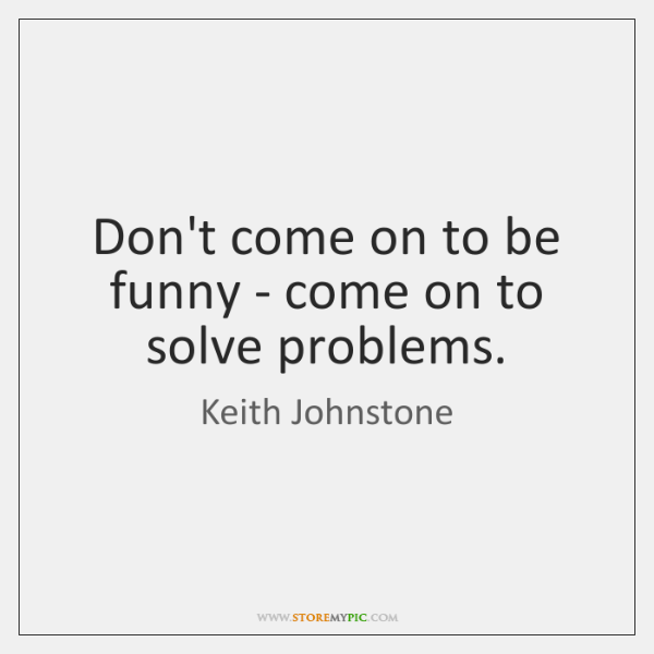 Don't come on to be funny - come on to solve problems.