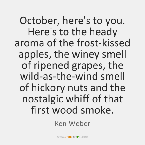 October, here's to you. Here's to the heady aroma of the frost-kissed ...
