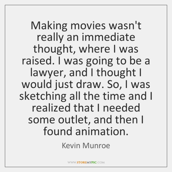 Making movies wasn't really an immediate thought, where I was raised. I ...