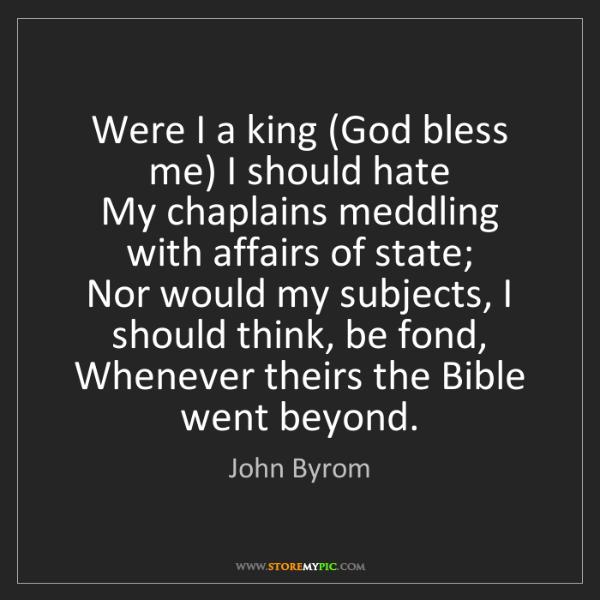 John Byrom: Were I a king (God bless me) I should hate   My chaplains...