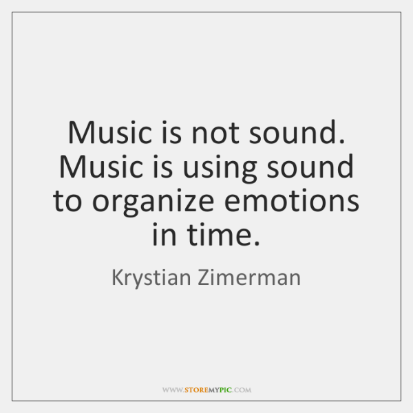 Music is not sound. Music is using sound to organize emotions in ...