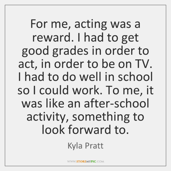 For me, acting was a reward. I had to get good grades ...