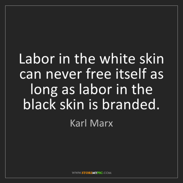 Karl Marx: Labor in the white skin can never free itself as long...