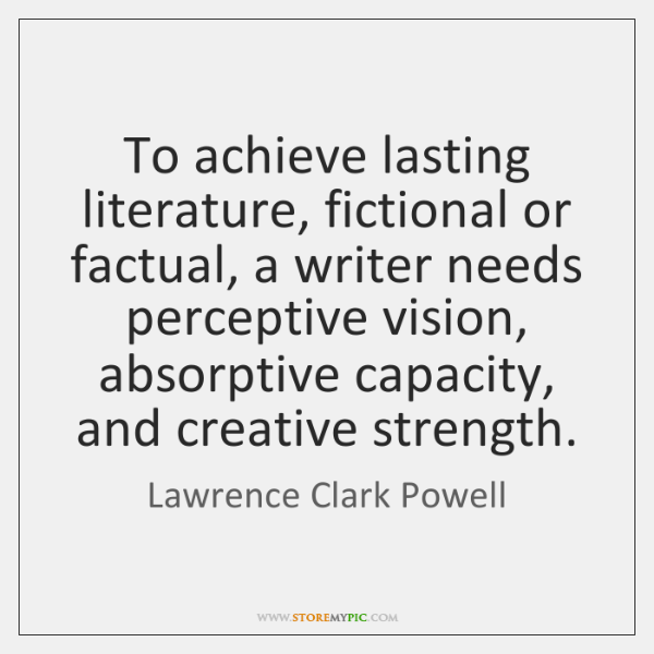To achieve lasting literature, fictional or factual, a writer needs perceptive vision, ...