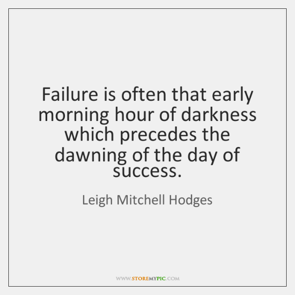 Failure is often that early morning hour of darkness which precedes the ...