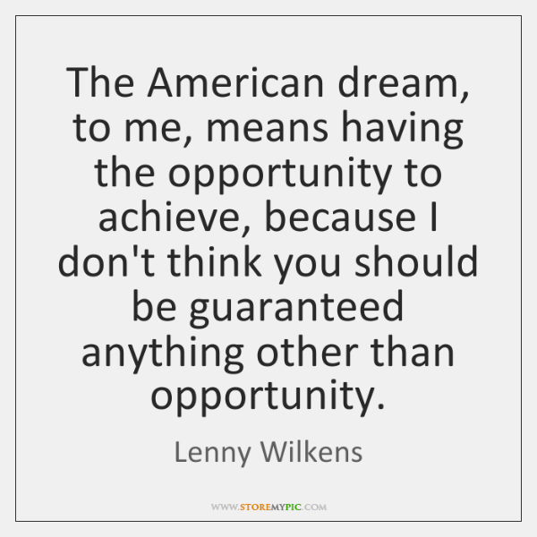The American dream, to me, means having the opportunity to achieve, because ...