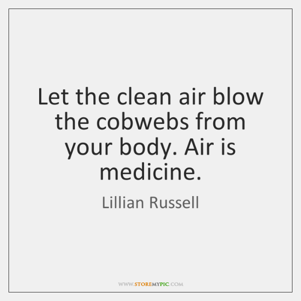Let the clean air blow the cobwebs from your body. Air is ...
