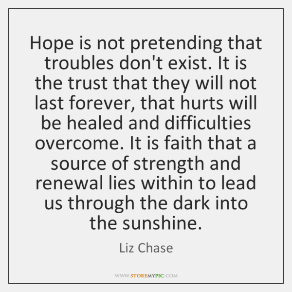 Hope is not pretending that troubles don't exist. It is the trust ...